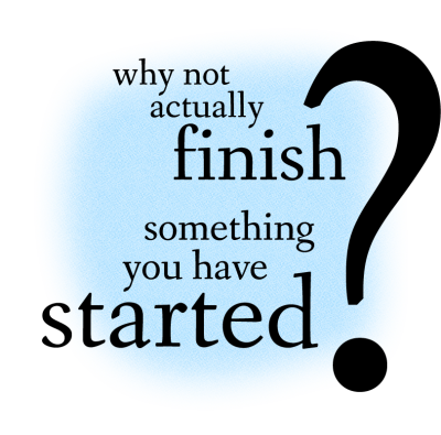 Why Not Actually Finish Something You Have Started?